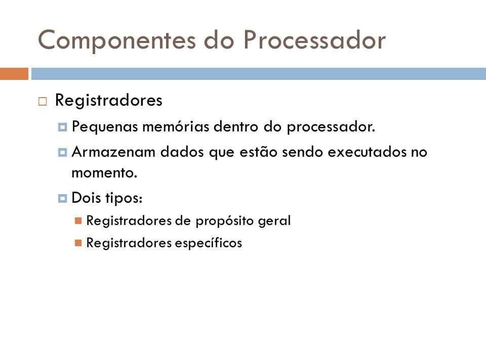 Componentes do Processador Registradores Pequenas memórias dentro do processador. Armazenam dados que estão sendo executados no momento. Dois tipos: R