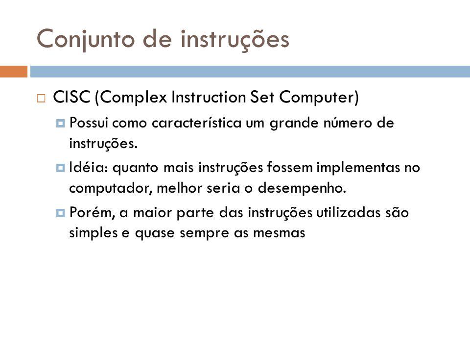 Conjunto de instruções CISC (Complex Instruction Set Computer) Possui como característica um grande número de instruções. Idéia: quanto mais instruçõe
