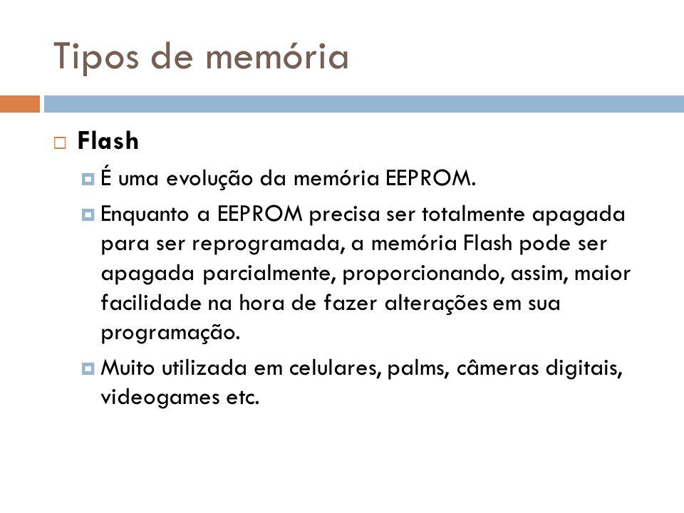 Tipos de memória Flash É uma evolução da memória EEPROM. Enquanto a EEPROM precisa ser totalmente apagada para ser reprogramada, a memória Flash pode