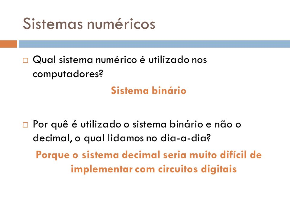 Sistemas numéricos Qual sistema numérico é utilizado nos computadores? Sistema binário Por quê é utilizado o sistema binário e não o decimal, o qual l