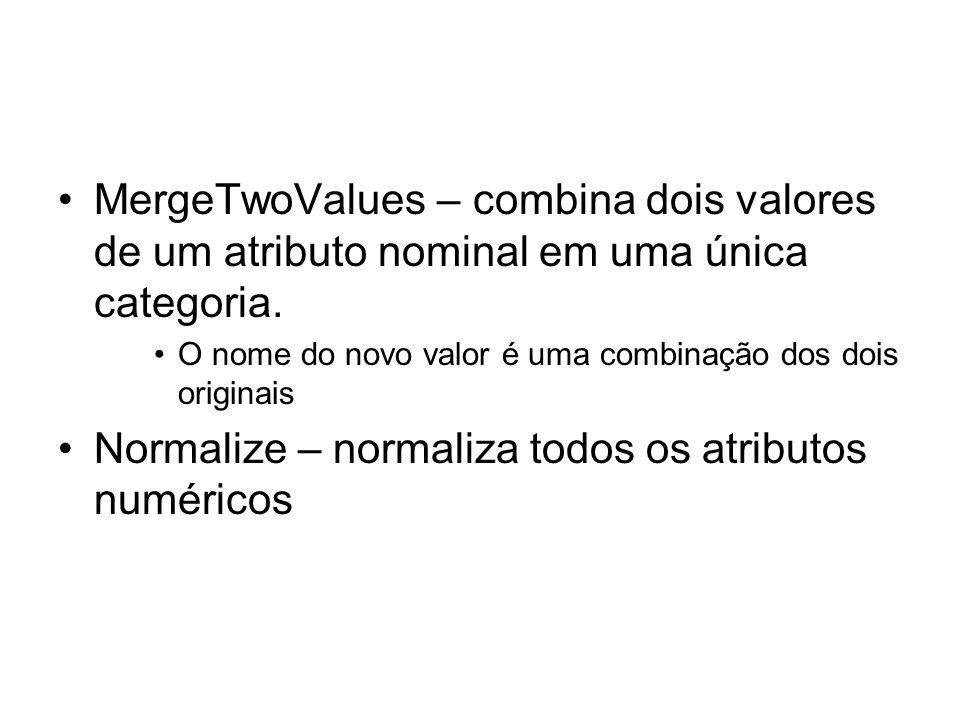 MergeTwoValues – combina dois valores de um atributo nominal em uma única categoria. O nome do novo valor é uma combinação dos dois originais Normaliz