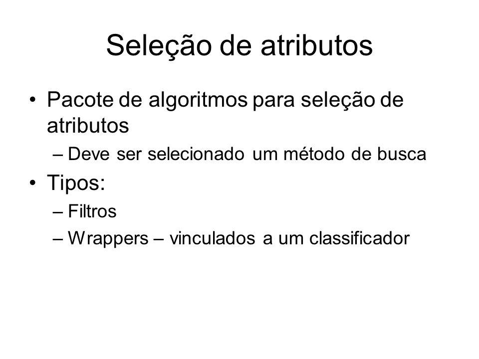 Seleção de atributos Pacote de algoritmos para seleção de atributos –Deve ser selecionado um método de busca Tipos: –Filtros –Wrappers – vinculados a