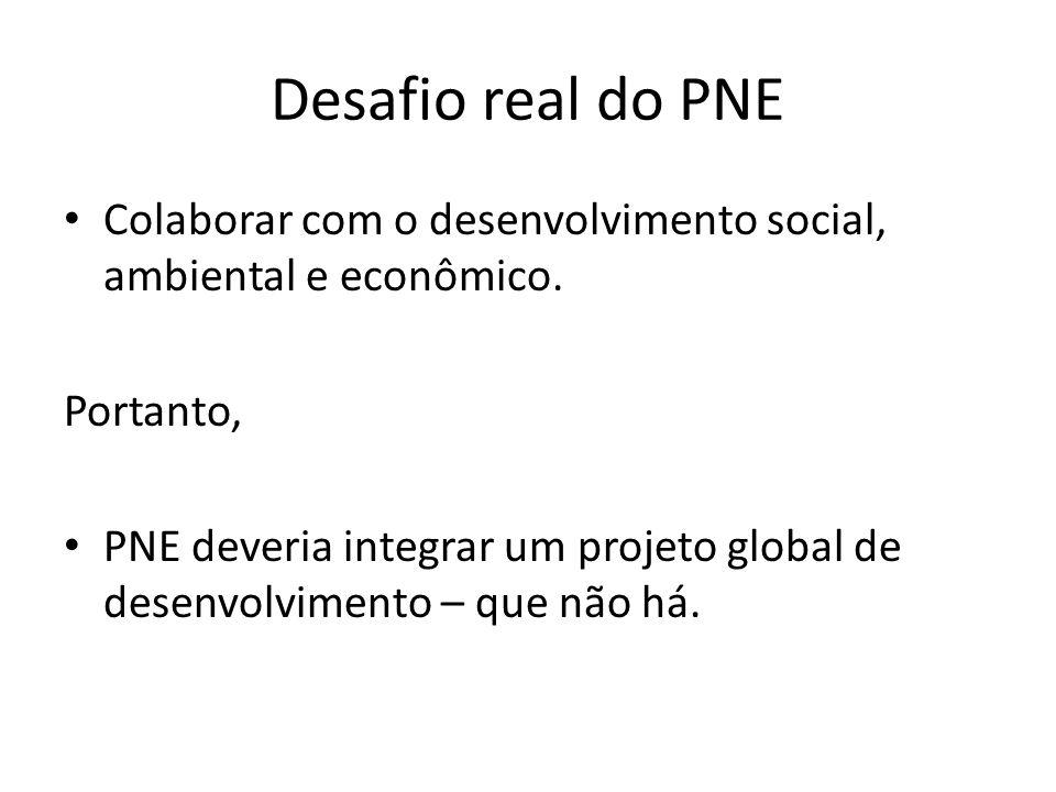 Desafio real do PNE Colaborar com o desenvolvimento social, ambiental e econômico. Portanto, PNE deveria integrar um projeto global de desenvolvimento
