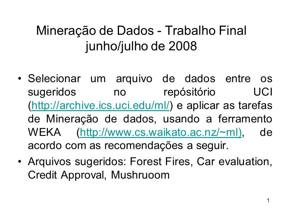 1 Mineração de Dados - Trabalho Final junho/julho de 2008 Selecionar um arquivo de dados entre os sugeridos no repósitório UCI (http://archive.ics.uci.edu/ml/) e aplicar as tarefas de Mineração de dados, usando a ferramento WEKA (http://www.cs.waikato.ac.nz/~ml), de acordo com as recomendações a seguir.http://archive.ics.uci.edu/ml/http://www.cs.waikato.ac.nz/~ml) Arquivos sugeridos: Forest Fires, Car evaluation, Credit Approval, Mushruoom