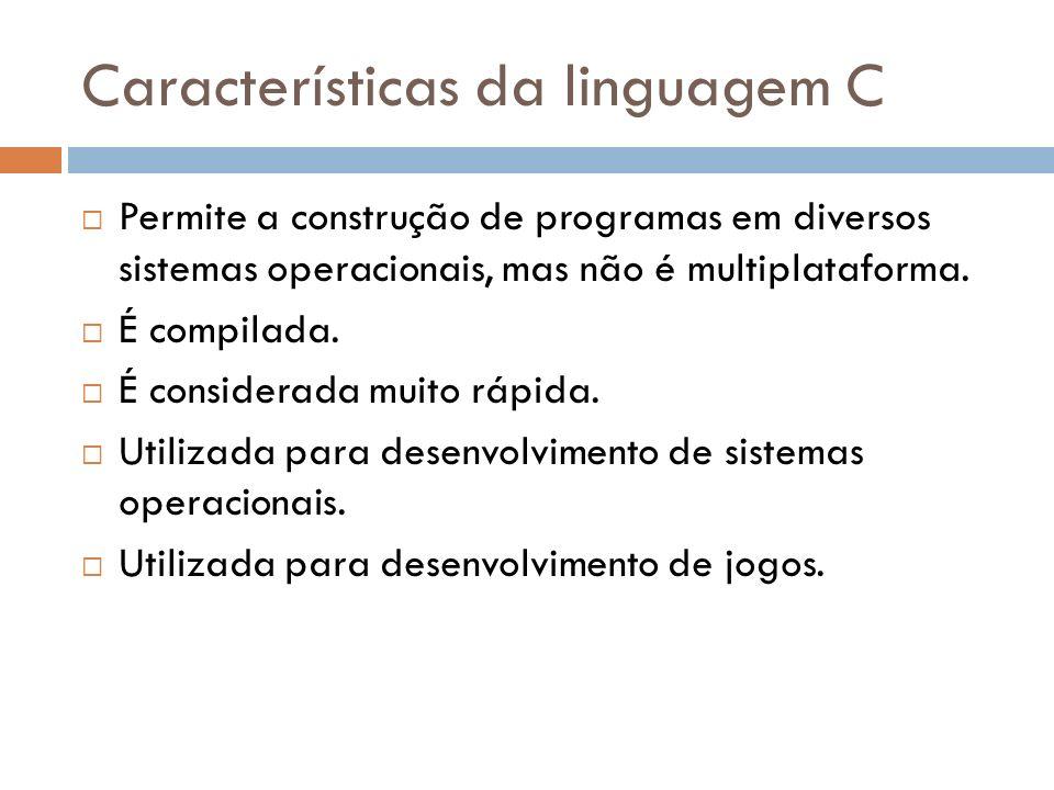 Características da linguagem C Permite a construção de programas em diversos sistemas operacionais, mas não é multiplataforma. É compilada. É consider