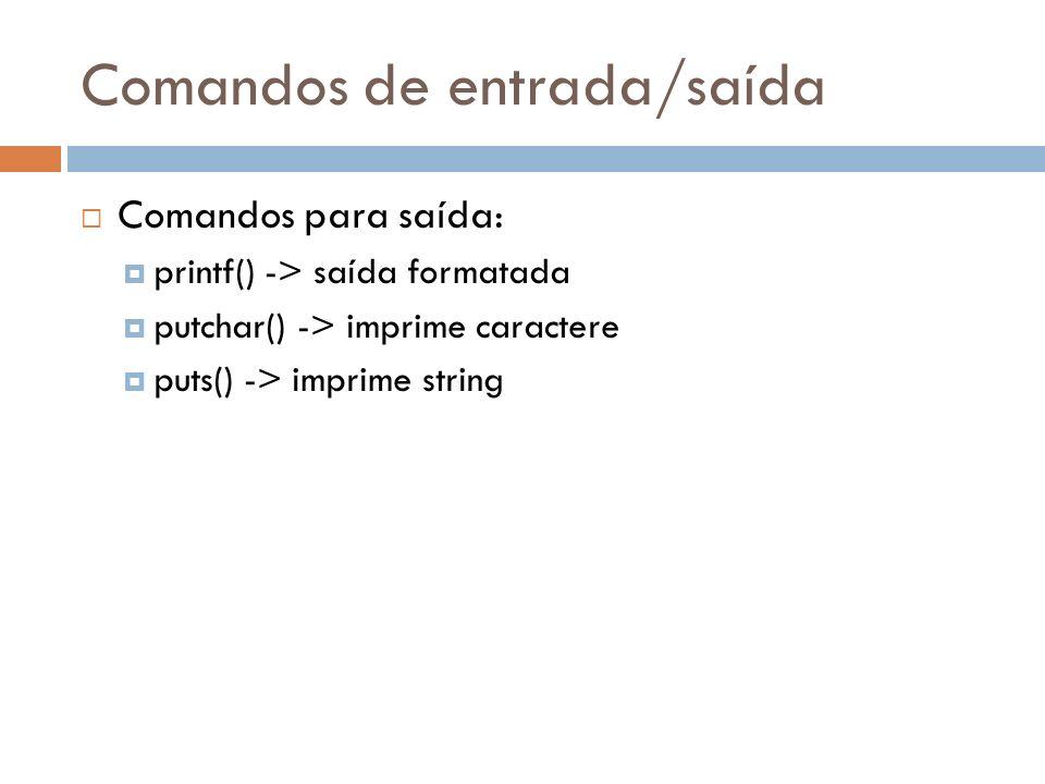 Comandos de entrada/saída Comandos para saída: printf() -> saída formatada putchar() -> imprime caractere puts() -> imprime string