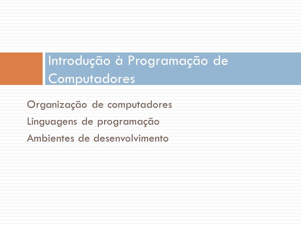 Organização de computadores Linguagens de programação Ambientes de desenvolvimento Introdução à Programação de Computadores