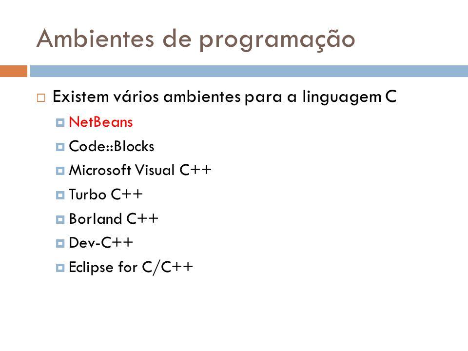 Ambientes de programação Existem vários ambientes para a linguagem C NetBeans Code::Blocks Microsoft Visual C++ Turbo C++ Borland C++ Dev-C++ Eclipse