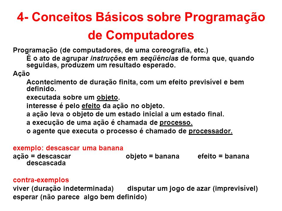 4- Conceitos Básicos sobre Programação de Computadores Programação (de computadores, de uma coreografia, etc.) É o ato de agrupar instruções em seqüên