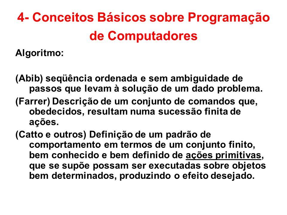 4- Conceitos Básicos sobre Programação de Computadores Algoritmo: (Abib) seqüência ordenada e sem ambiguidade de passos que levam à solução de um dado
