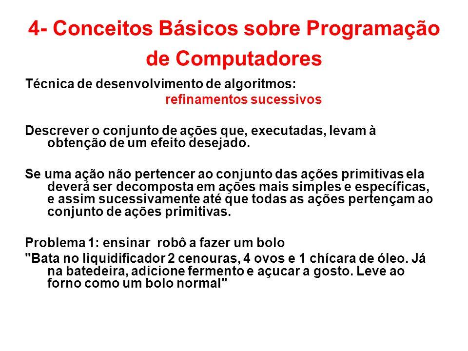 4- Conceitos Básicos sobre Programação de Computadores Técnica de desenvolvimento de algoritmos: refinamentos sucessivos Descrever o conjunto de ações