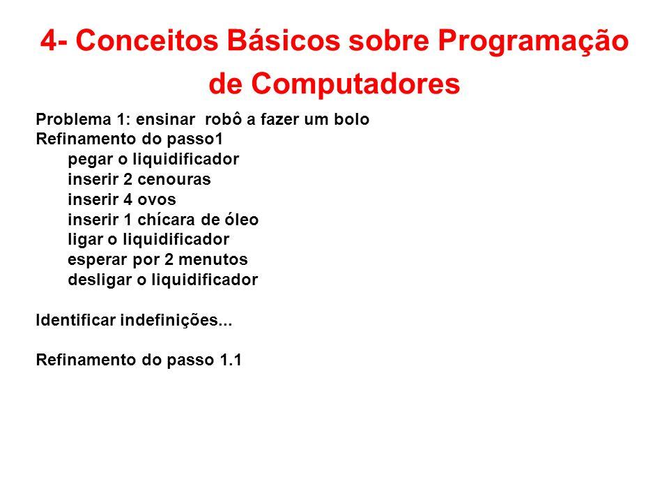 4- Conceitos Básicos sobre Programação de Computadores Problema 1: ensinar robô a fazer um bolo Refinamento do passo1 pegar o liquidificador inserir 2
