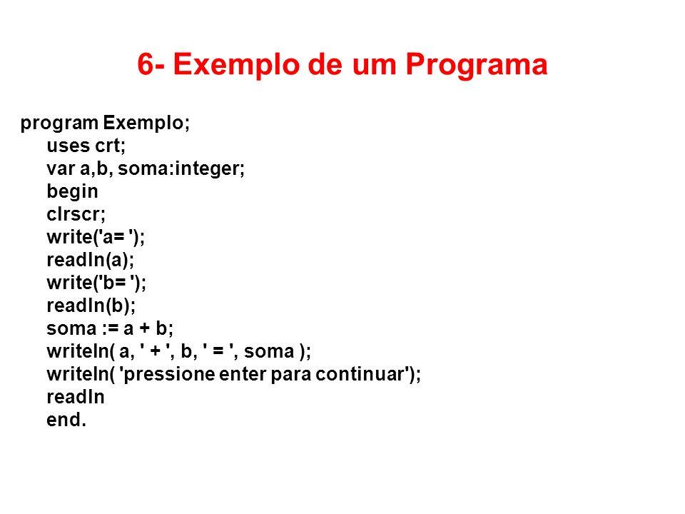 6- Exemplo de um Programa program Exemplo; uses crt; var a,b, soma:integer; begin clrscr; write('a= '); readln(a); write('b= '); readln(b); soma := a