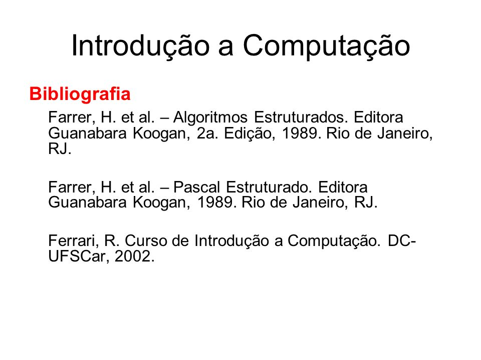 Introdução a Computação Bibliografia Farrer, H. et al. – Algoritmos Estruturados. Editora Guanabara Koogan, 2a. Edição, 1989. Rio de Janeiro, RJ. Farr