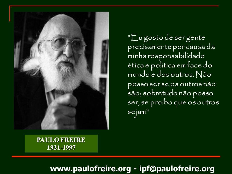 www.paulofreire.org - ipf@paulofreire.org PAULO FREIRE 1921-1997 Eu gosto de ser gente precisamente por causa da minha responsabilidade ética e políti