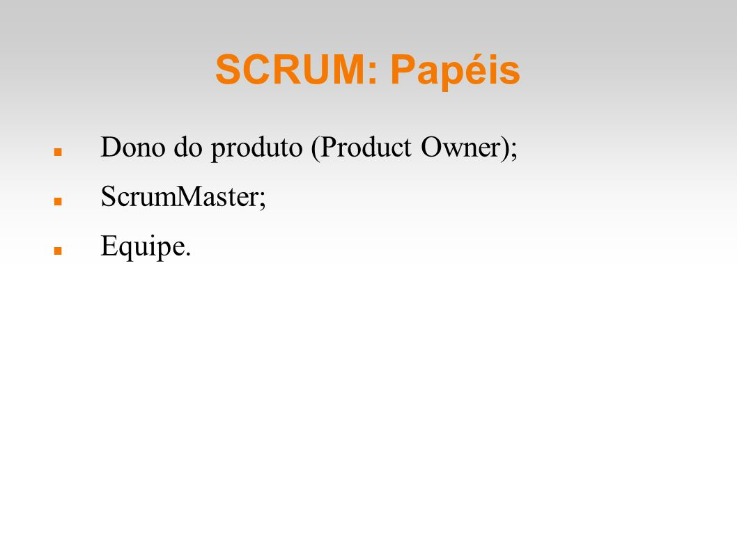 SCRUM: Papéis Dono do produto (Product Owner); ScrumMaster; Equipe.