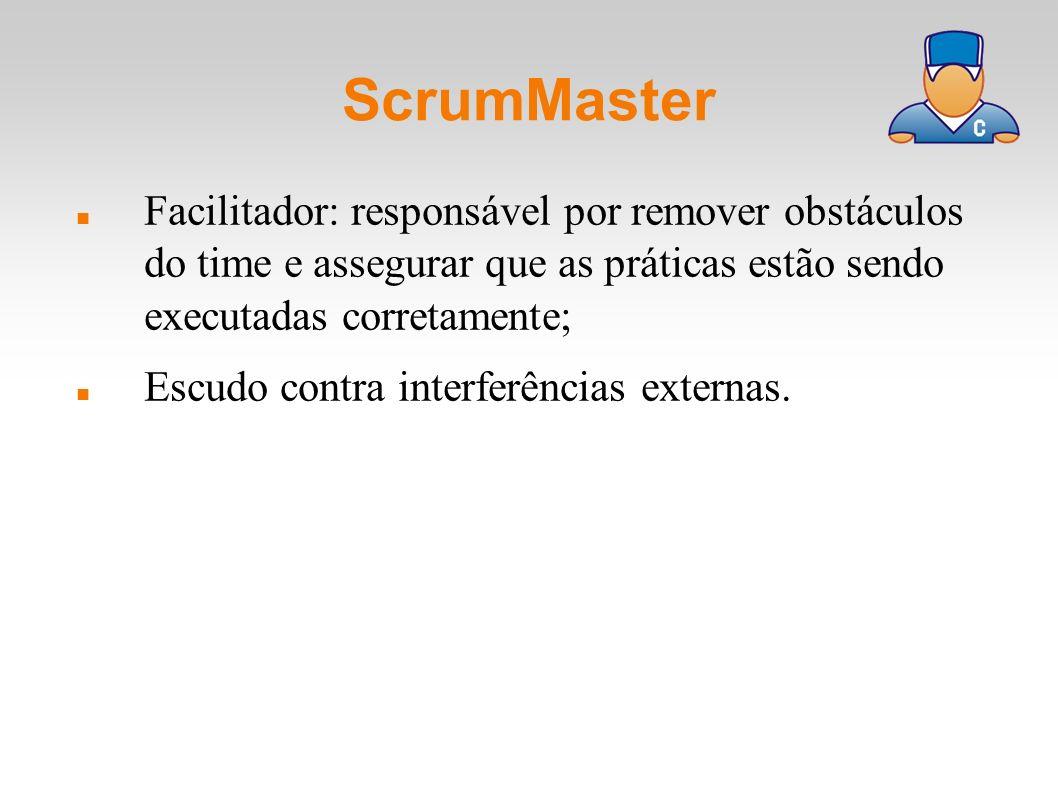ScrumMaster Facilitador: responsável por remover obstáculos do time e assegurar que as práticas estão sendo executadas corretamente; Escudo contra int