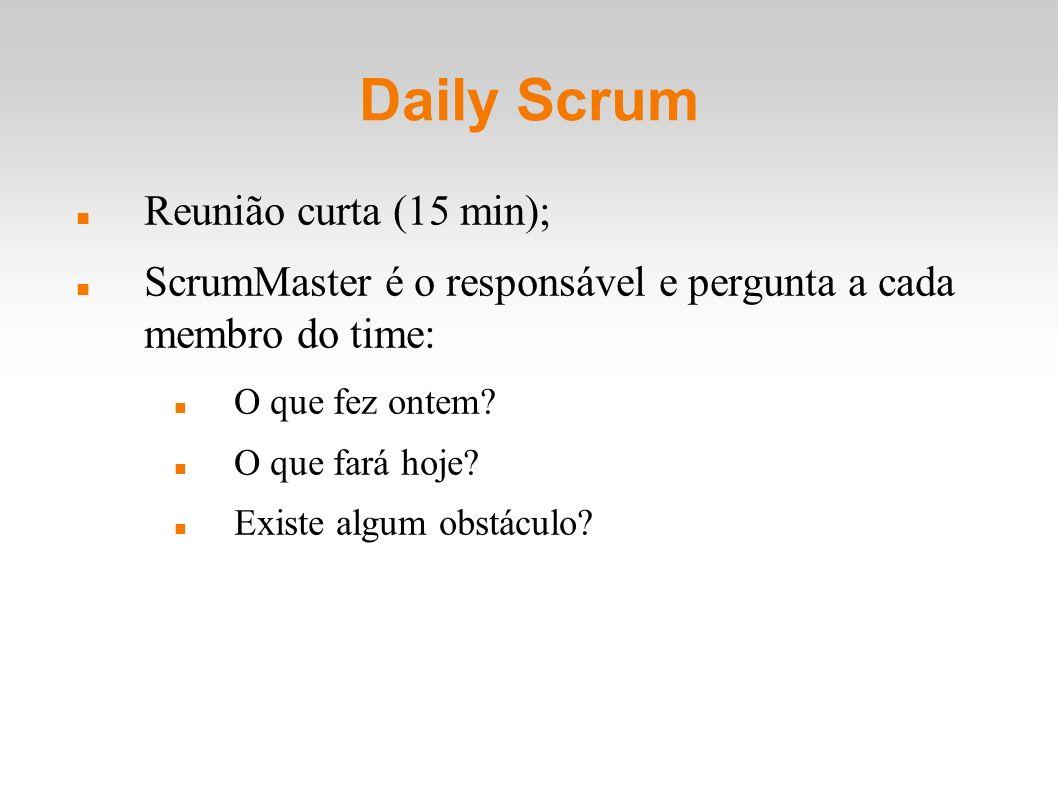 Daily Scrum Reunião curta (15 min); ScrumMaster é o responsável e pergunta a cada membro do time: O que fez ontem? O que fará hoje? Existe algum obstá