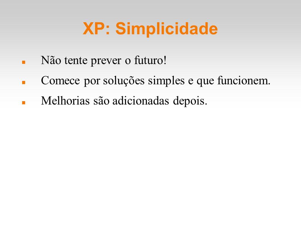 XP: Simplicidade Não tente prever o futuro! Comece por soluções simples e que funcionem. Melhorias são adicionadas depois.