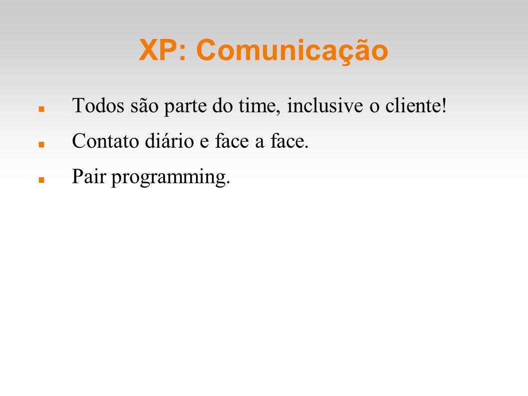 XP: Comunicação Todos são parte do time, inclusive o cliente! Contato diário e face a face. Pair programming.