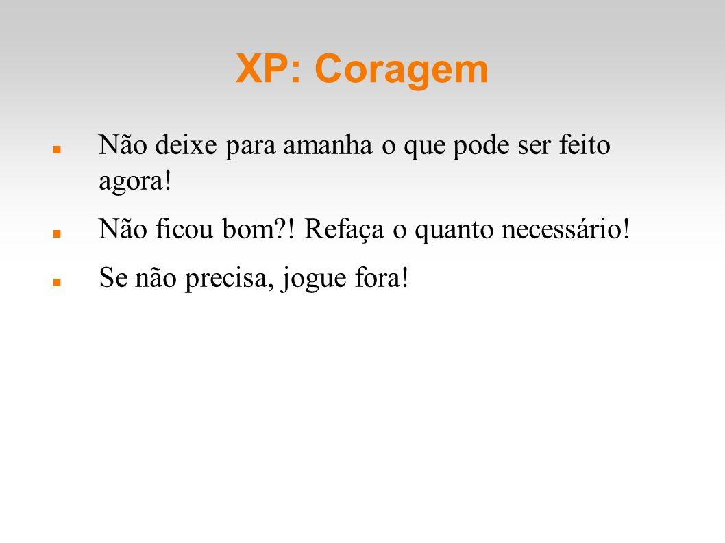 XP: Coragem Não deixe para amanha o que pode ser feito agora! Não ficou bom?! Refaça o quanto necessário! Se não precisa, jogue fora!