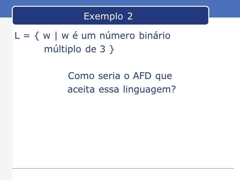 Exemplo 2 L = { w | w é um número binário múltiplo de 3 } Como seria o AFD que aceita essa linguagem?