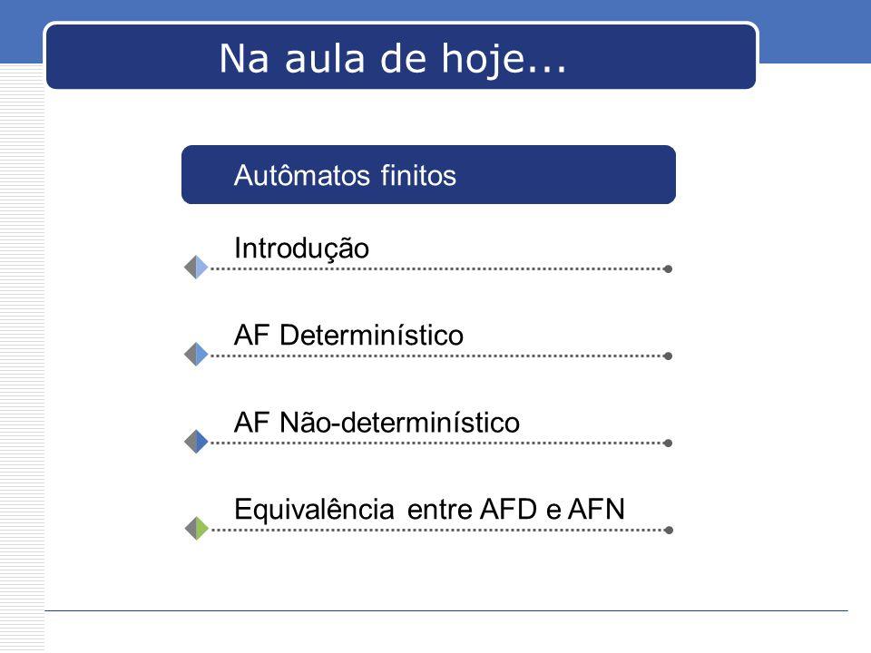 Na aula de hoje... Introdução AF Determinístico AF Não-determinístico Equivalência entre AFD e AFN Autômatos finitos