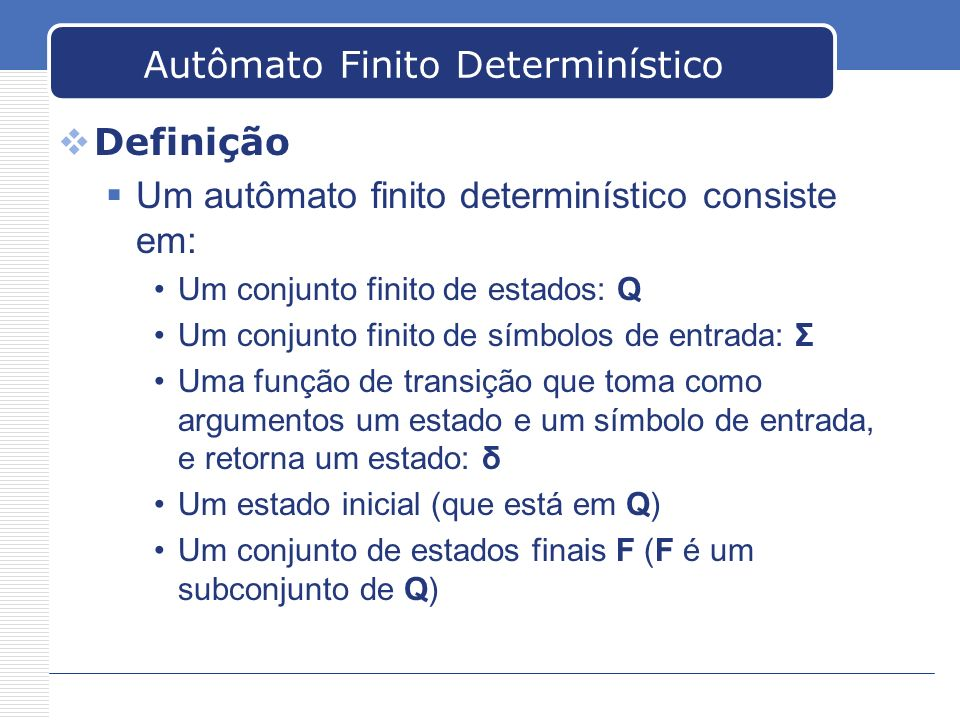 Autômato Finito Determinístico Definição Um autômato finito determinístico consiste em: Um conjunto finito de estados: Q Um conjunto finito de símbolo