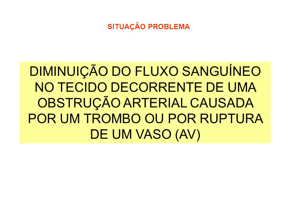 DIMINUIÇÃO DO FLUXO SANGUÍNEO NO TECIDO DECORRENTE DE UMA OBSTRUÇÃO ARTERIAL CAUSADA POR UM TROMBO OU POR RUPTURA DE UM VASO (AV) SITUAÇÃO PROBLEMA