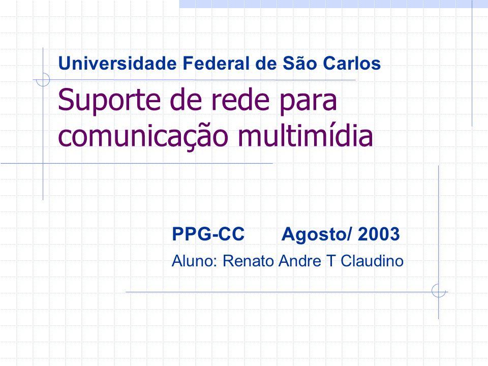 Suporte de rede para comunicação multimídia Universidade Federal de São Carlos PPG-CC Agosto/ 2003 Aluno: Renato Andre T Claudino