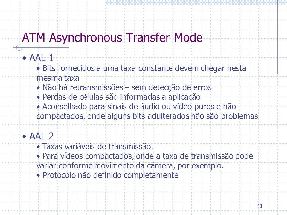 41 ATM Asynchronous Transfer Mode AAL 1 Bits fornecidos a uma taxa constante devem chegar nesta mesma taxa Não há retransmissões – sem detecção de err