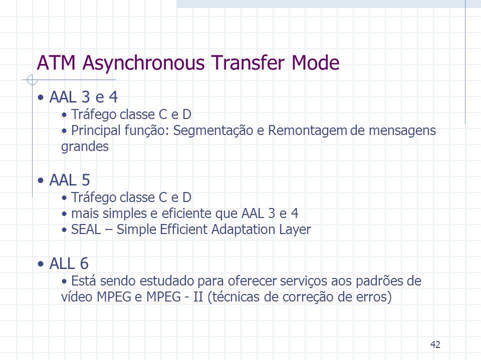 42 ATM Asynchronous Transfer Mode AAL 3 e 4 Tráfego classe C e D Principal função: Segmentação e Remontagem de mensagens grandes AAL 5 Tráfego classe