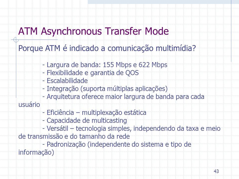 43 ATM Asynchronous Transfer Mode Porque ATM é indicado a comunicação multimídia? - Largura de banda: 155 Mbps e 622 Mbps - Flexibilidade e garantia d