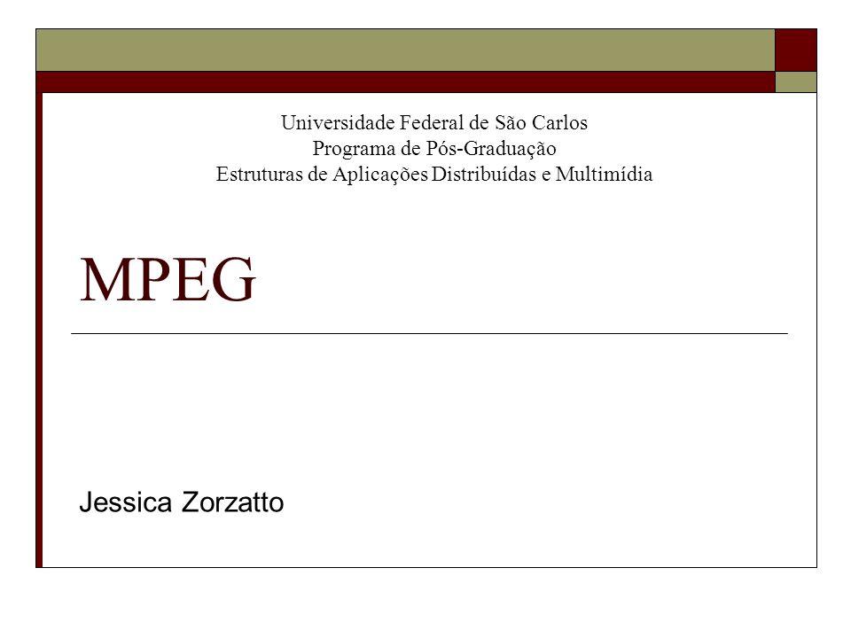 MPEG Jessica Zorzatto Universidade Federal de São Carlos Programa de Pós-Graduação Estruturas de Aplicações Distribuídas e Multimídia