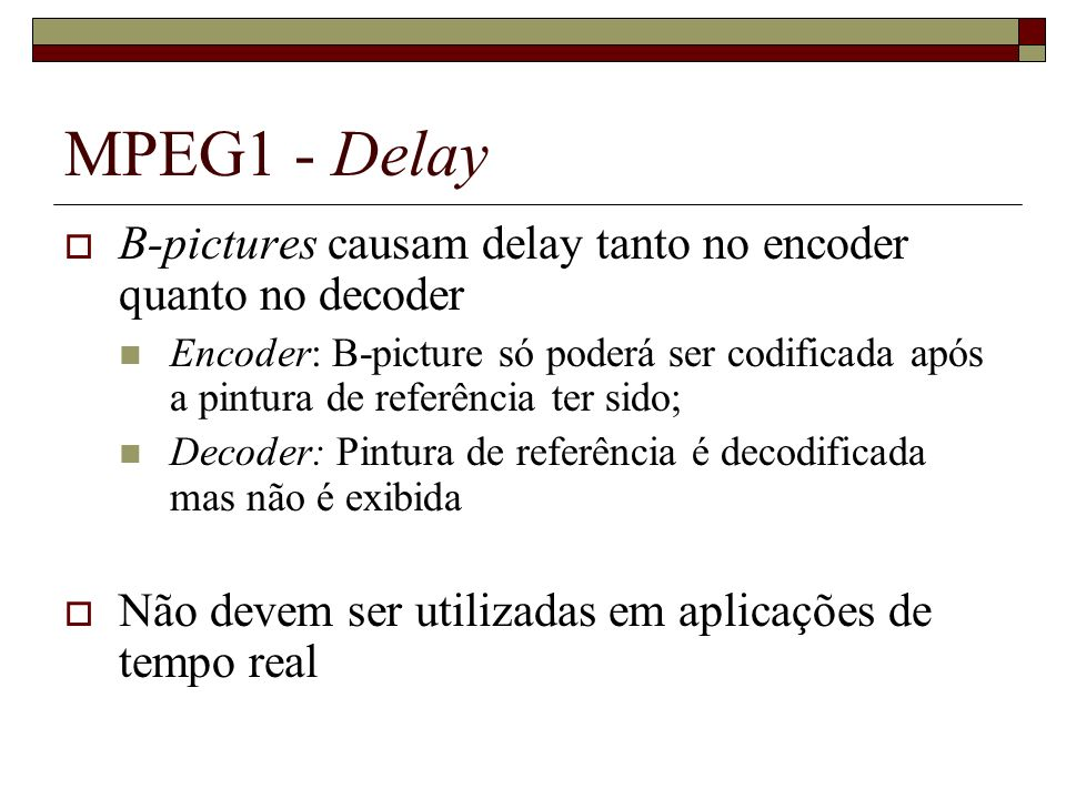 MPEG1 - Delay B-pictures causam delay tanto no encoder quanto no decoder Encoder: B-picture só poderá ser codificada após a pintura de referência ter