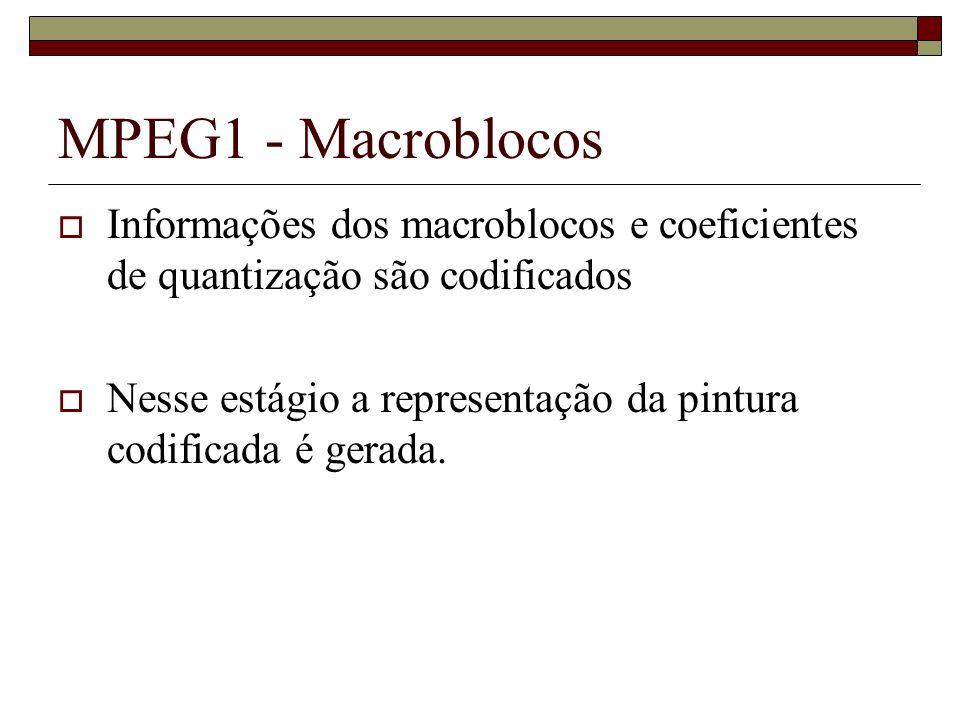 MPEG1 - Macroblocos Informações dos macroblocos e coeficientes de quantização são codificados Nesse estágio a representação da pintura codificada é ge