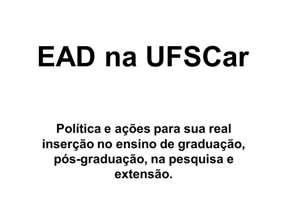 EAD na UFSCar Política e ações para sua real inserção no ensino de graduação, pós-graduação, na pesquisa e extensão.