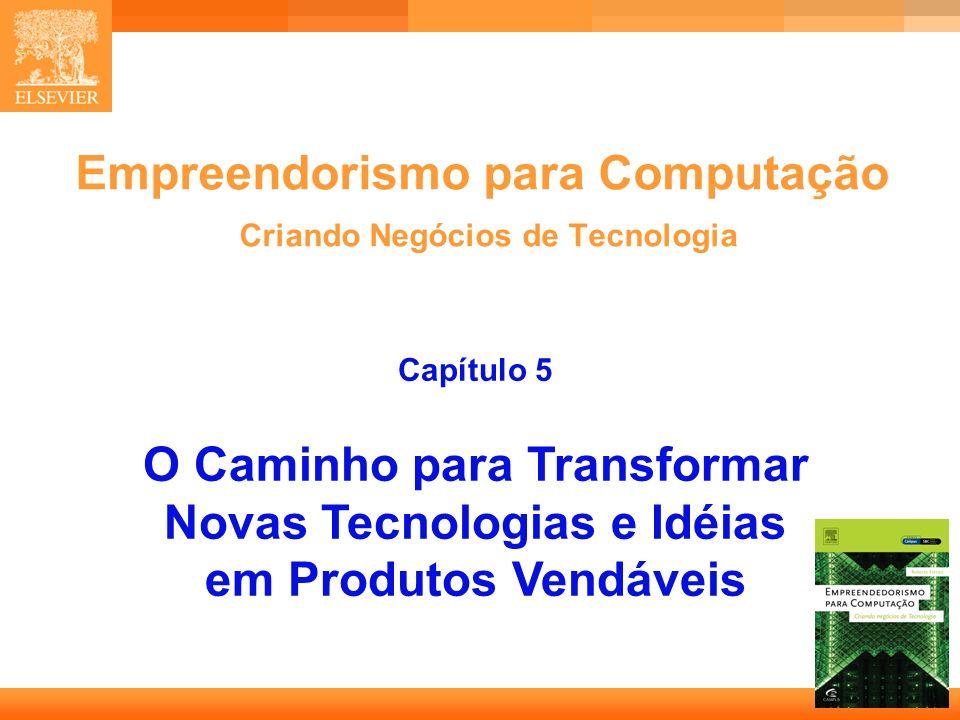 1 Empreendorismo para Computação Criando Negócios de Tecnologia Capítulo 5 O Caminho para Transformar Novas Tecnologias e Idéias em Produtos Vendáveis