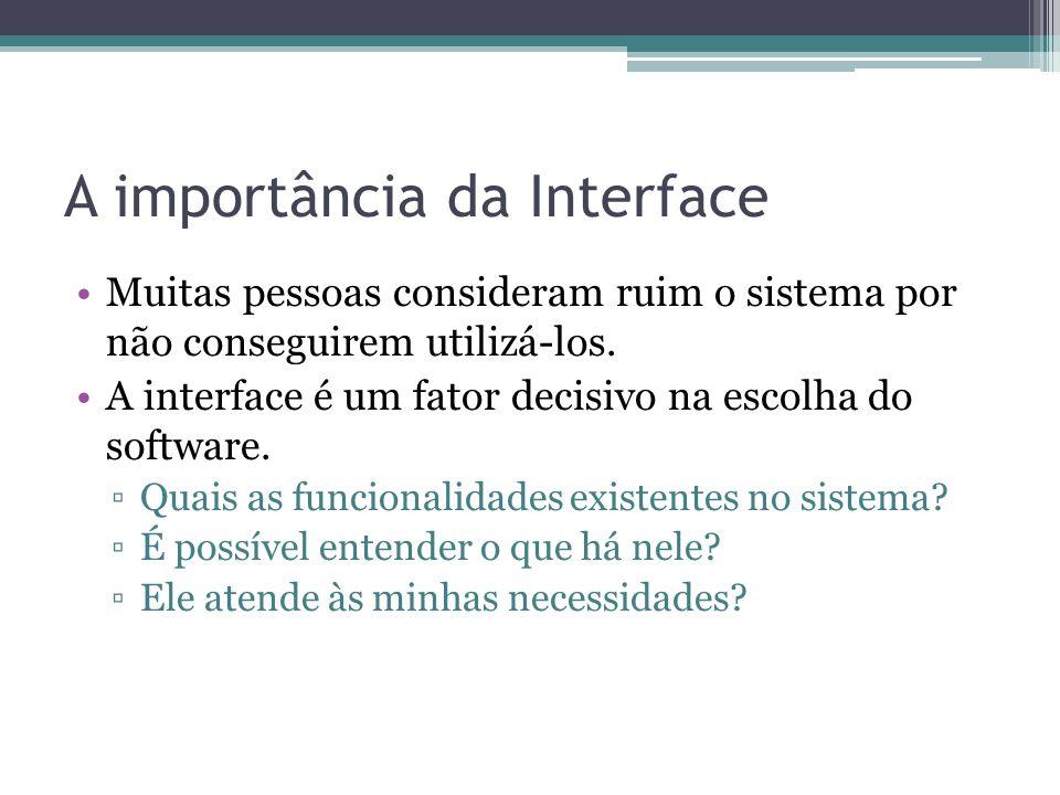 A importância da Interface Muitas pessoas consideram ruim o sistema por não conseguirem utilizá-los. A interface é um fator decisivo na escolha do sof