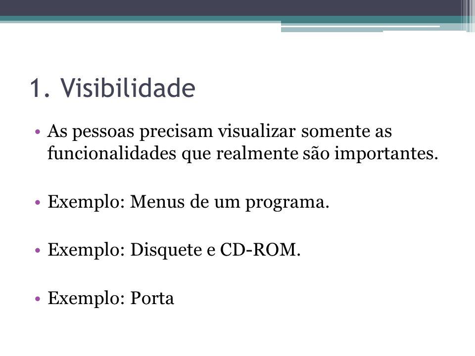1. Visibilidade As pessoas precisam visualizar somente as funcionalidades que realmente são importantes. Exemplo: Menus de um programa. Exemplo: Disqu