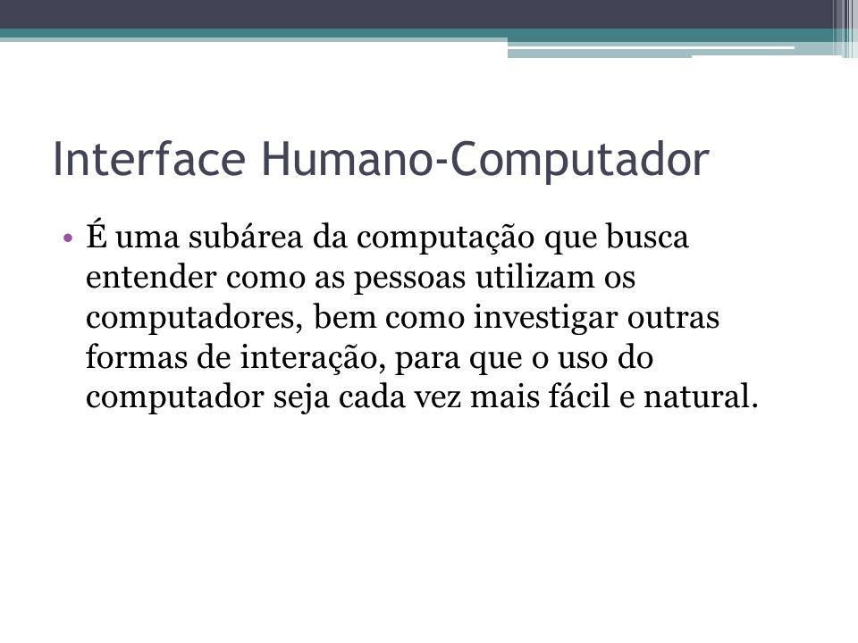 Interface Humano-Computador É uma subárea da computação que busca entender como as pessoas utilizam os computadores, bem como investigar outras formas