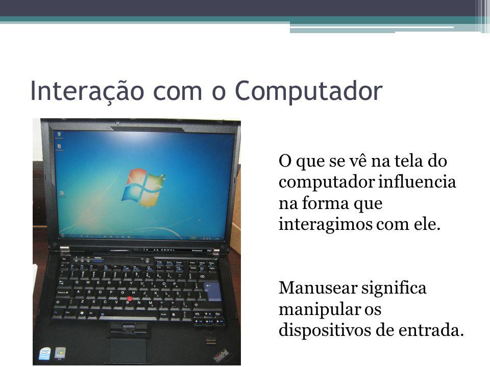 Interação com o Computador O que se vê na tela do computador influencia na forma que interagimos com ele. Manusear significa manipular os dispositivos