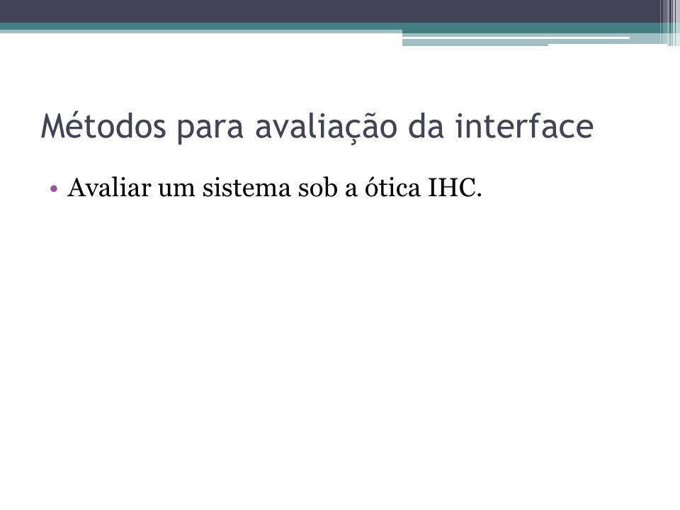 Métodos para avaliação da interface Avaliar um sistema sob a ótica IHC.