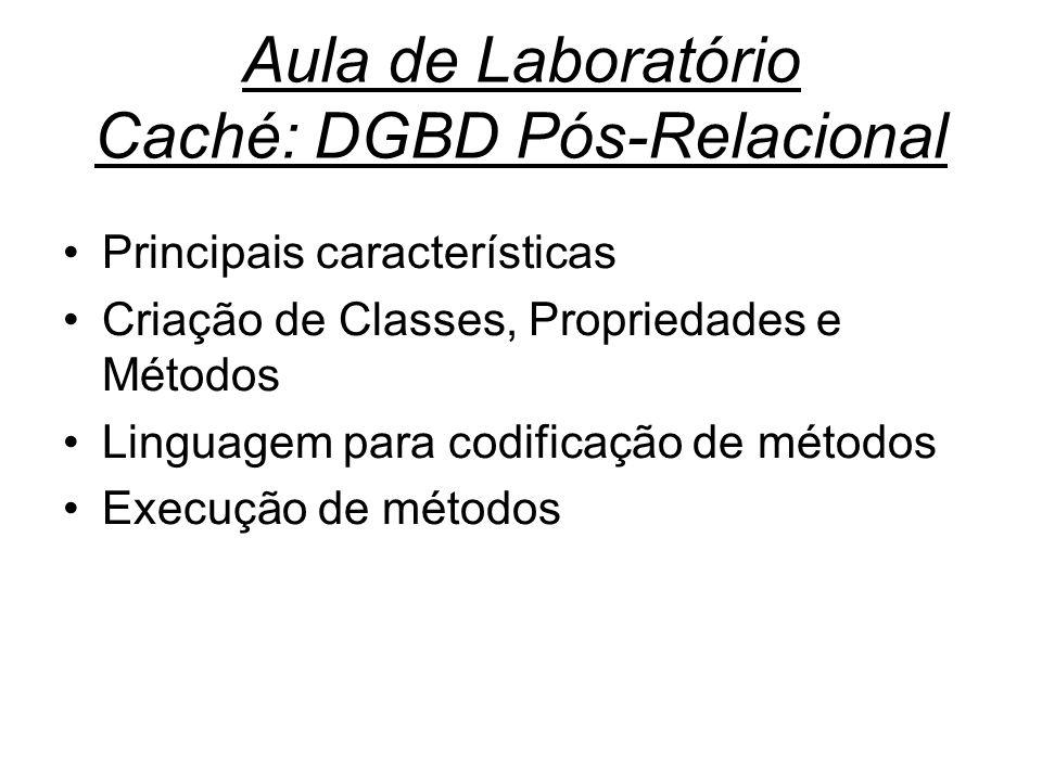 Aula de Laboratório Caché: DGBD Pós-Relacional Principais características Criação de Classes, Propriedades e Métodos Linguagem para codificação de métodos Execução de métodos