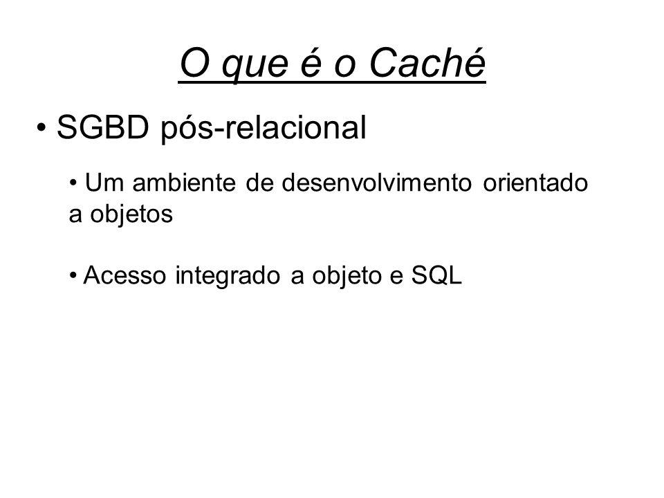 O que é o Caché SGBD pós-relacional Um ambiente de desenvolvimento orientado a objetos Acesso integrado a objeto e SQL