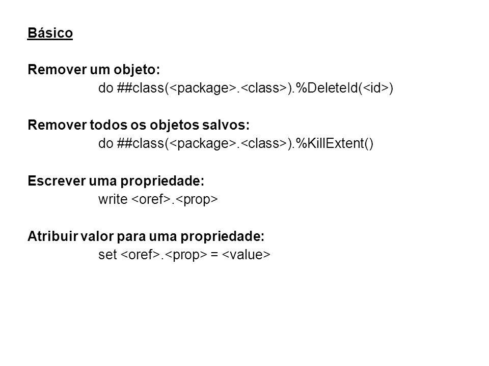 Básico Remover um objeto: do ##class(. ).%DeleteId( ) Remover todos os objetos salvos: do ##class(.