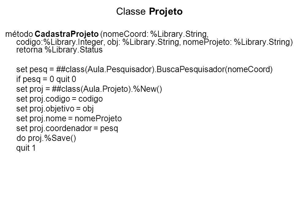 Classe Projeto método CadastraProjeto (nomeCoord: %Library.String, codigo:%Library.Integer, obj: %Library.String, nomeProjeto: %Library.String) retorna %Library.Status set pesq = ##class(Aula.Pesquisador).BuscaPesquisador(nomeCoord) if pesq = 0 quit 0 set proj = ##class(Aula.Projeto).%New() set proj.codigo = codigo set proj.objetivo = obj set proj.nome = nomeProjeto set proj.coordenador = pesq do proj.%Save() quit 1