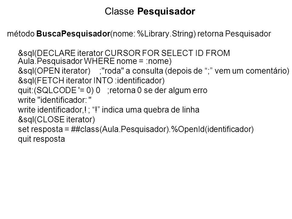 Classe Pesquisador método BuscaPesquisador(nome: %Library.String) retorna Pesquisador &sql(DECLARE iterator CURSOR FOR SELECT ID FROM Aula.Pesquisador WHERE nome = :nome) &sql(OPEN iterator) ; roda a consulta (depois de ; vem um comentário) &sql(FETCH iterator INTO :identificador) quit:(SQLCODE = 0) 0 ;retorna 0 se der algum erro write identificador: write identificador,.