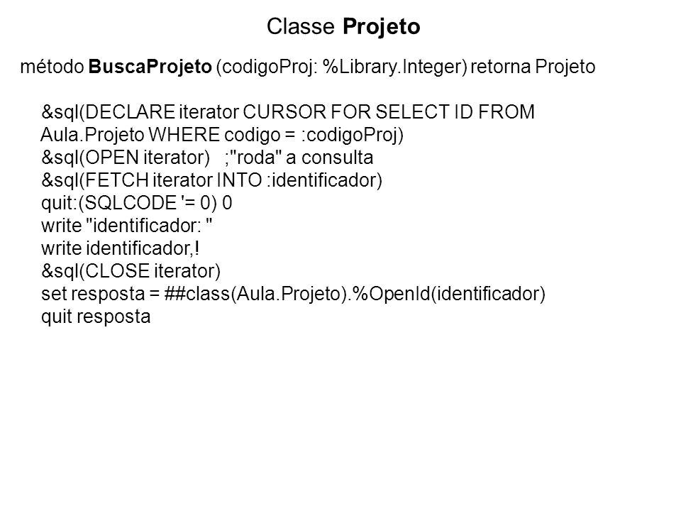 Classe Projeto método BuscaProjeto (codigoProj: %Library.Integer) retorna Projeto &sql(DECLARE iterator CURSOR FOR SELECT ID FROM Aula.Projeto WHERE codigo = :codigoProj) &sql(OPEN iterator); roda a consulta &sql(FETCH iterator INTO :identificador) quit:(SQLCODE = 0) 0 write identificador: write identificador,.