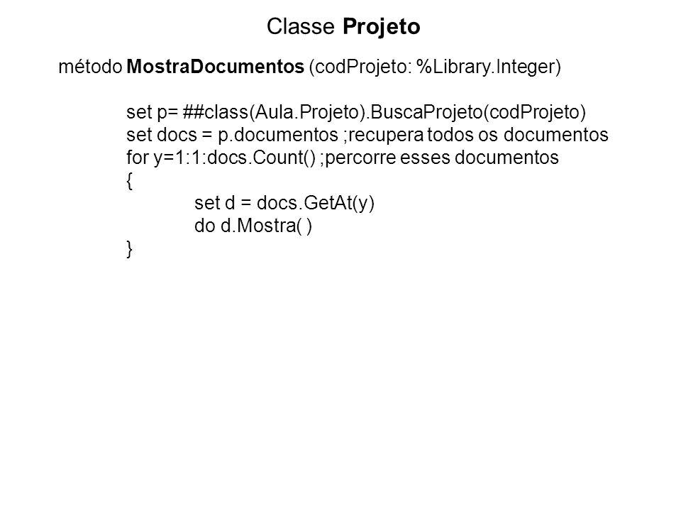Classe Projeto método MostraDocumentos (codProjeto: %Library.Integer) set p= ##class(Aula.Projeto).BuscaProjeto(codProjeto) set docs = p.documentos ;recupera todos os documentos for y=1:1:docs.Count() ;percorre esses documentos { set d = docs.GetAt(y) do d.Mostra( ) }